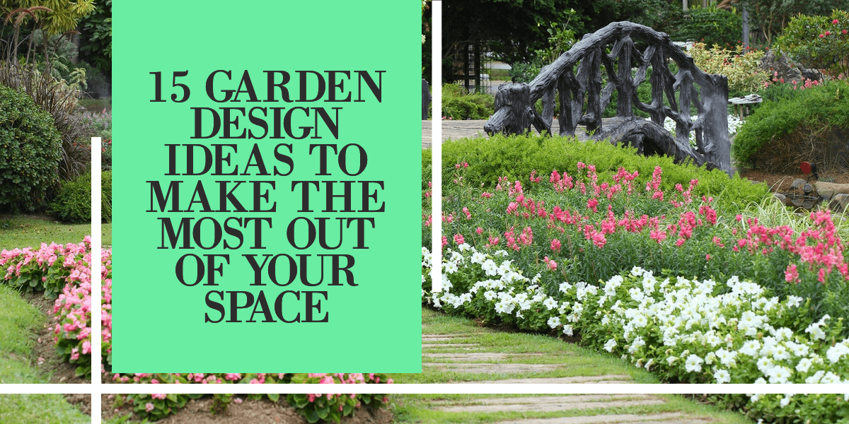 Garden Ideas to Make the Most Out of Your Space
